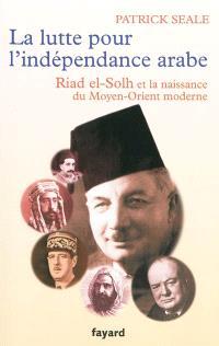 La lutte pour l'indépendance arabe : Riad el-Solh et la naissance du Moyen-Orient moderne