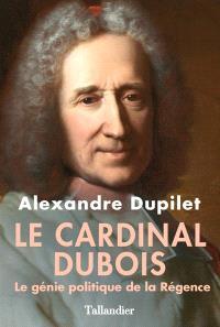 Le cardinal Dubois : le génie politique de la Régence