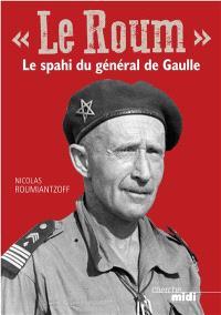 Le Roum : le spahi du général de Gaulle : le général Roumiantzoff, héros méconnu de la Deuxième Guerre mondiale