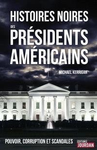 Histoires noires des présidents américains : pouvoir, corruption et scandales