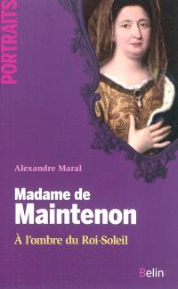 Madame de Maintenon : à l'ombre du Roi-Soleil