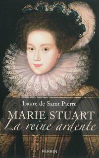 Marie Stuart : la reine ardente
