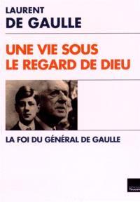 Une vie sous le regard de Dieu : la foi du général de Gaulle