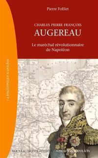 Charles Pierre François Augereau : le maréchal révolutionnaire de Napoléon : 1757-1816
