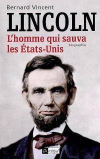 Abraham Lincoln : l'homme qui sauva les Etats-Unis : biographie