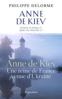 Anne de Kiev, une reine de France venue d'Ukraine : épouse d'Henri Ier, mère de Philippe Ier