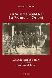 Au coeur du grand jeu : la France en Orient : Charles-Eudes Bonin (1865-1929), explorateur diplomate