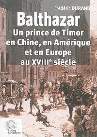 Balthazar : un prince de Timor en Chine, en Amérique et en Europe au XVIIIe siècle