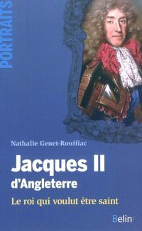 Jacques II d'Angleterre : le roi qui voulut être saint