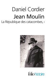 Jean Moulin : la république des catacombes. Volume 1