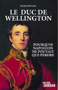 Le duc de Wellington : pourquoi Napoléon ne pouvait que perdre