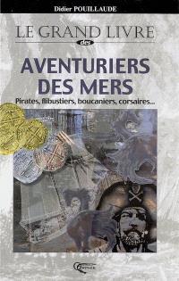 Le grand livre des aventuriers des mers : pirates, flibustiers, boucaniers, corsaires...