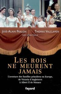 Les rois ne meurent jamais : l'aventure des familles princières en Europe, de Victoria d'Angleterre à Albert II de Monaco