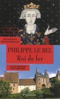 Les Rois qui ont fait la France : les Capétiens, Philippe le Bel : roi de fer
