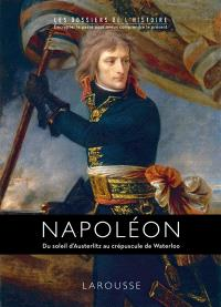 Napoléon : du soleil d'Austerlitz au crépuscule de Waterloo