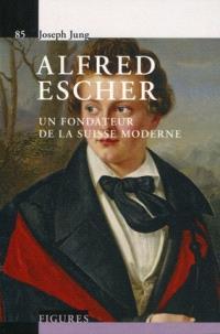 Alfred Escher : un fondateur de la Suisse moderne