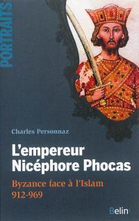 L'empereur Nicéphore Phocas : Byzance face à l'Islam, 912-969