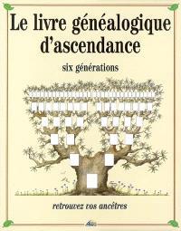 Le livre généalogique d'ascendance : six générations : retrouvez vos ancêtres