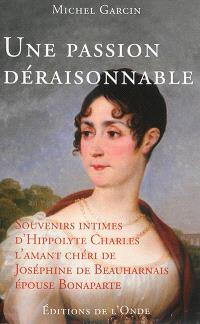Une passion déraisonnable : souvenirs intimes d'Hippolyte Charles, l'amant chéri de Joséphine de Beauharnais, épouse Bonaparte