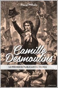 Camille Desmoulins : le premier républicain de France
