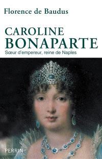 Caroline Bonaparte : soeur d'empereur, reine de Naples