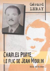 Charles Porte, le flic de Jean Moulin : récit historique : entretien (fictif) de Charles Porte avec Christian Ossola