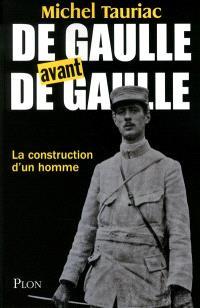 De Gaulle avant de Gaulle : la construction d'un homme