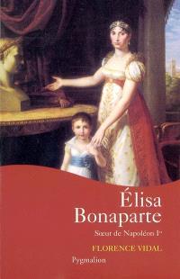 Elisa Bonaparte : soeur de Napoléon Ier