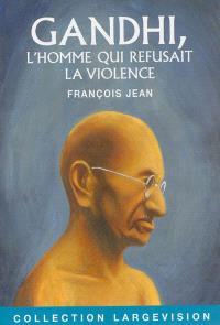 Gandhi : l'homme qui refusait la violence