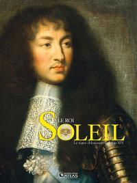 Le Roi Soleil : le règne de Louis XIV