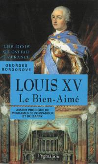 Les rois qui ont fait la France : les Bourbons. Volume 4, Louis XV le Bien-Aimé : amant prodigue de mesdames de Pompadour et du Barry