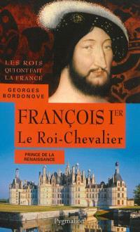 Les rois qui ont fait la France : les Valois, François Ier : le roi-chevalier : prince de la Renaissance