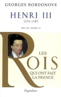 Les rois qui ont fait la France : les Valois, Henri III : roi de France et de Pologne : 1574-1589, fils de Henri II