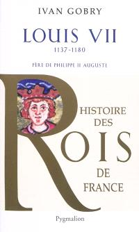 Louis VII, 1137-1180 : père de Philippe II Auguste