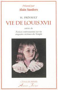 Vie de Louis XVII, suivie de notices intéressantes sur les augustes victimes du Temple