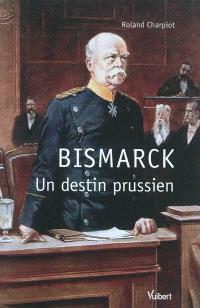 Bismarck, un destin prussien