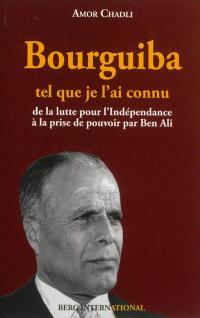 Bourguiba tel que je l'ai connu : de la lutte pour l'indépendance à la prise du pouvoir par Ben Ali