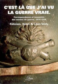 C'est là que j'ai vu la guerre vraie... : correspondance et souvenirs des années de guerre, 1914-1918