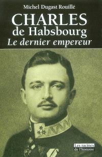 Charles de Habsbourg : le dernier empereur