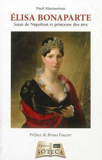 Elisa Bonaparte : soeur de Napoléon et princesse des arts