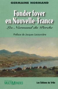 Fonder foyer en Nouvelle-France  : les Normand du Perche
