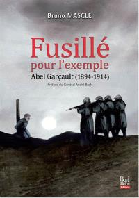 Fusillé pour l'exemple : Abel Garçault, 1894-1914 : enquête sur le premier fusillé pour l'exemple de l'Indre