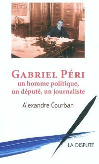 Gabriel Péri : un homme politique, un député, un journaliste. Suivi de Ma vie; Paroles communistes, paroles françaises