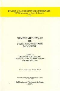 Genèse médiévale de l'anthroponymie moderne. Volume 4, Discours sur le nom : normes, usages, imaginaire, VIe-XVIe siècles