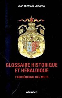 Glossaire historique et héraldique : l'archéologie des mots : dictionnaire héraldique, symbolique, militaire, nobiliaire, maritime, rural, artisanal et fiscal
