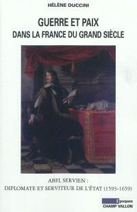 Guerre et paix dans la France du Grand Siècle : Abel Servien, diplomate et serviteur de l'Etat (1593-1659)