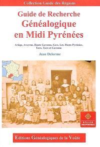 Guide de recherche généalogique en Midi-Pyrénées : Ariège, Aveyron, Haute-Garonne, Gers, Hautes-Pyrénées, Tarn, Tarn-et-Garonne