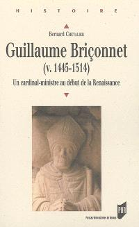 Guillaume Briçonnet (v. 1445-1514) : un cardinal-ministre au début de la Renaissance : marchand, financier, homme d'Etat et prince de l'Eglise