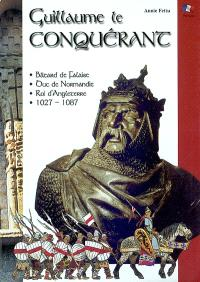 Guillaume le Conquérant : bâtard de Falaise, duc de Normandie, roi d'Angleterre, 1027-1087