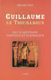 Guillaume le troubadour : duc d'Aquitaine fastueux et scandaleux